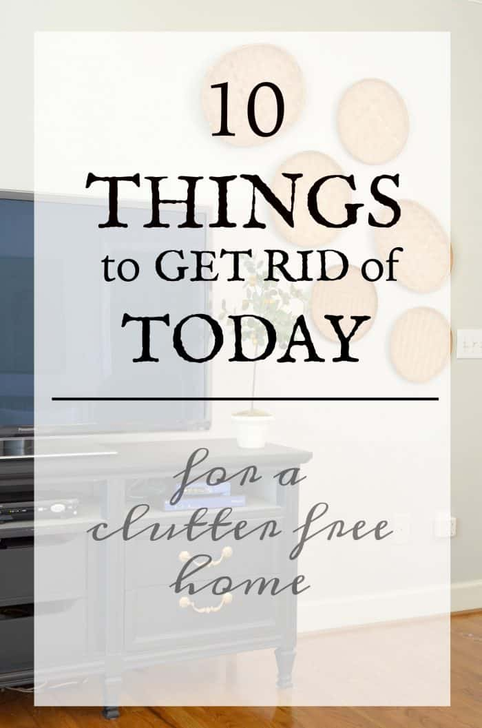 10 Things to get rid of today for a clutter free home